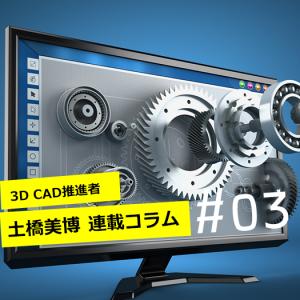 【3DCAD推進者 土橋美博の連載コラム #03】ただ見えてりゃいいっていうものじゃないのです