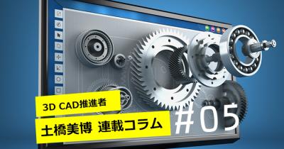 【3DCAD推進者 土橋美博の連載コラム #05】3DCADは単なる道具ではなく、インフラ